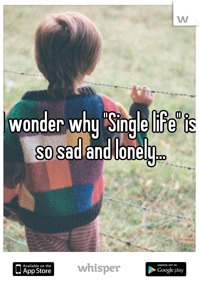"""I wonder why """"Single life"""" is so sad and lonely..."""