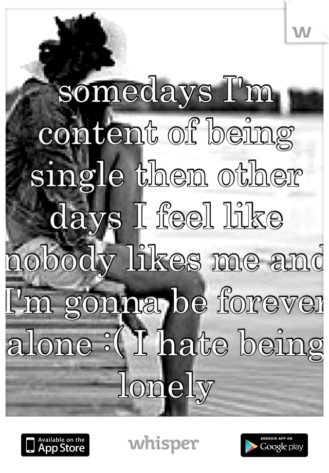 somedays I'm content of being single then other days I feel like nobody likes me and I'm gonna be forever alone :( I hate being lonely