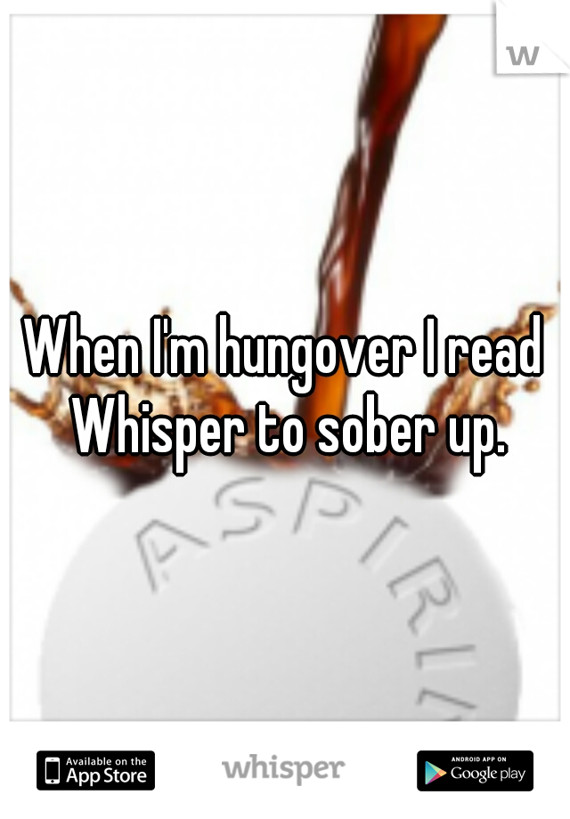 When I'm hungover I read Whisper to sober up.