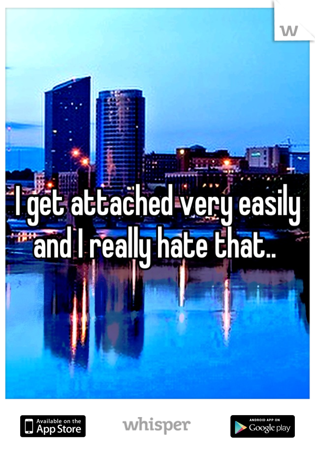 I get attached very easily and I really hate that..