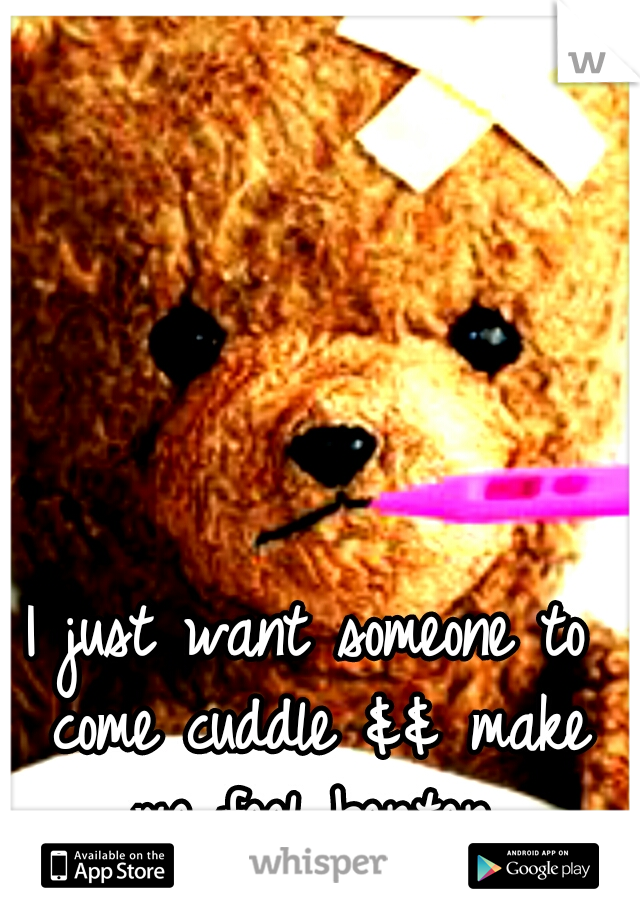 I just want someone to come cuddle && make me feel berter.