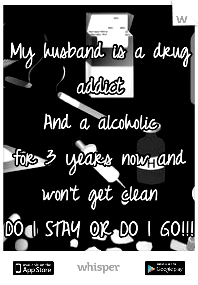 My husband is a drug addict  And a alcoholic  for 3 years now and won't get clean  DO I STAY OR DO I GO!!!