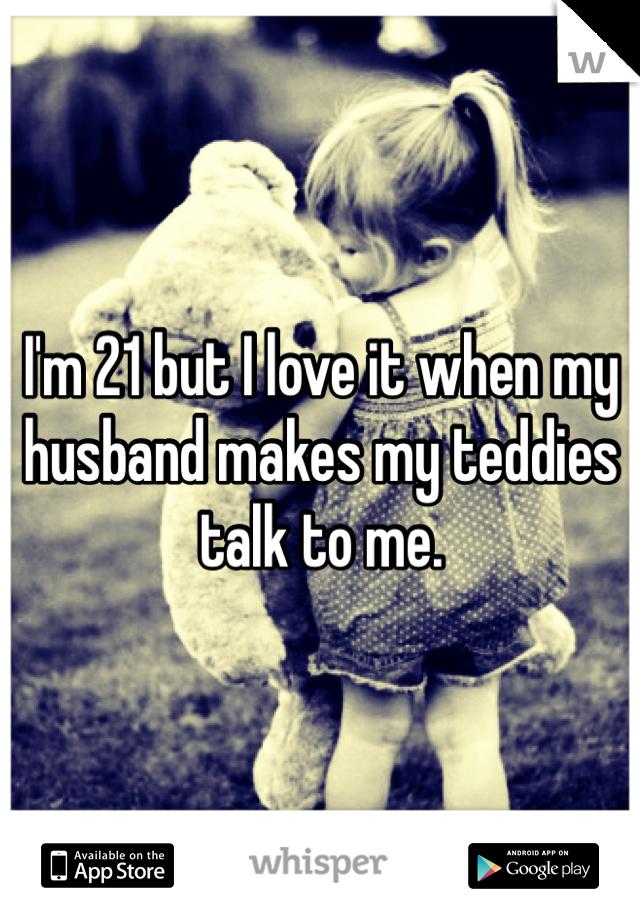 I'm 21 but I love it when my husband makes my teddies talk to me.