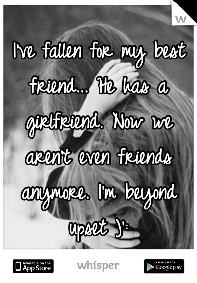 I've fallen for my best friend... He has a girlfriend. Now we aren't even friends anymore. I'm beyond upset )':