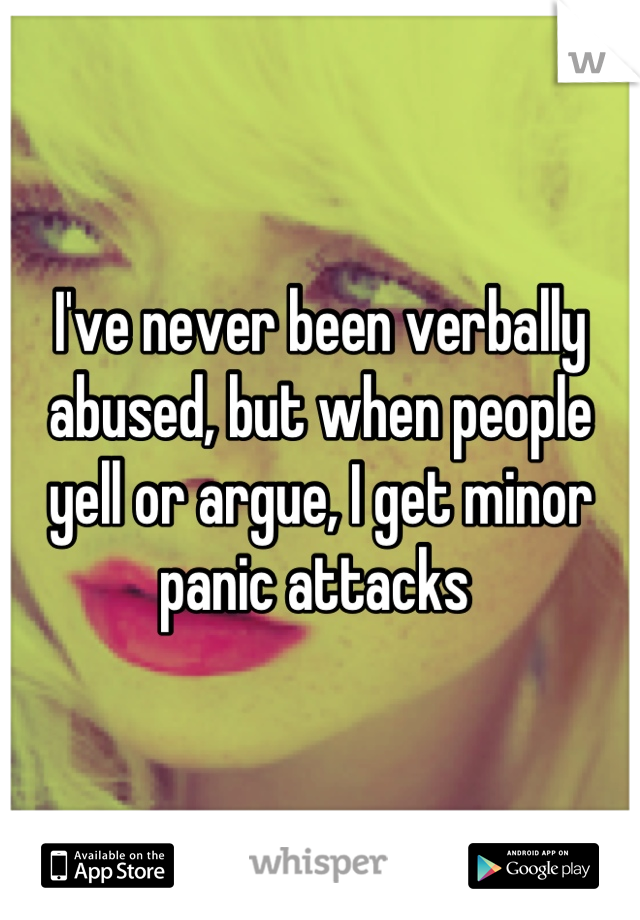 I've never been verbally abused, but when people yell or argue, I get minor panic attacks