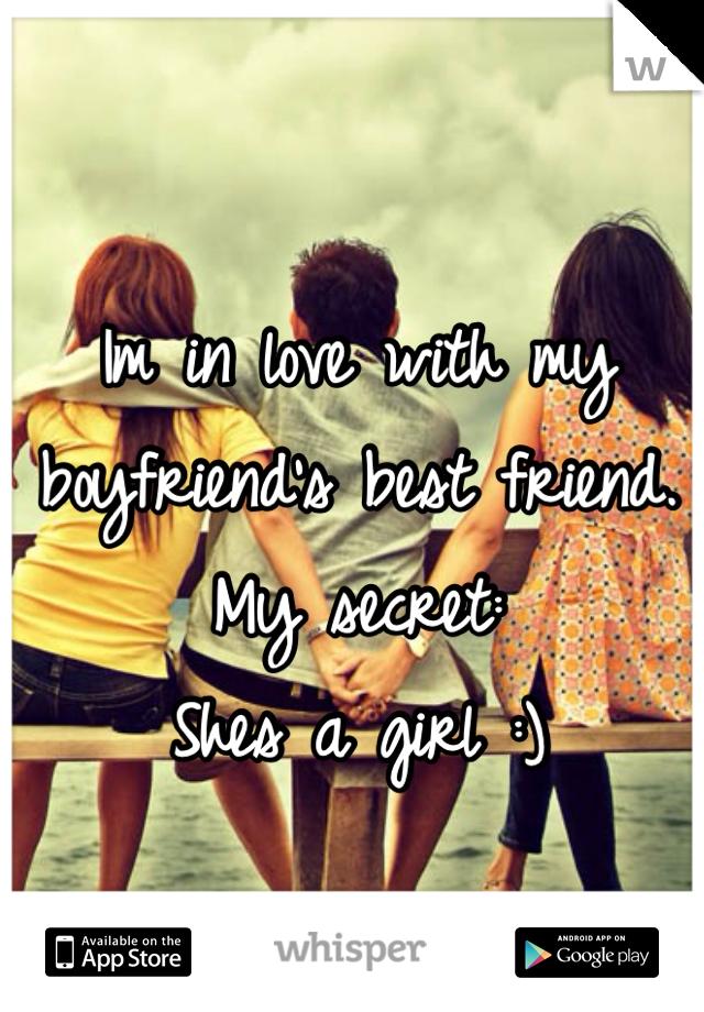 Im in love with my boyfriend's best friend. My secret:  Shes a girl :)