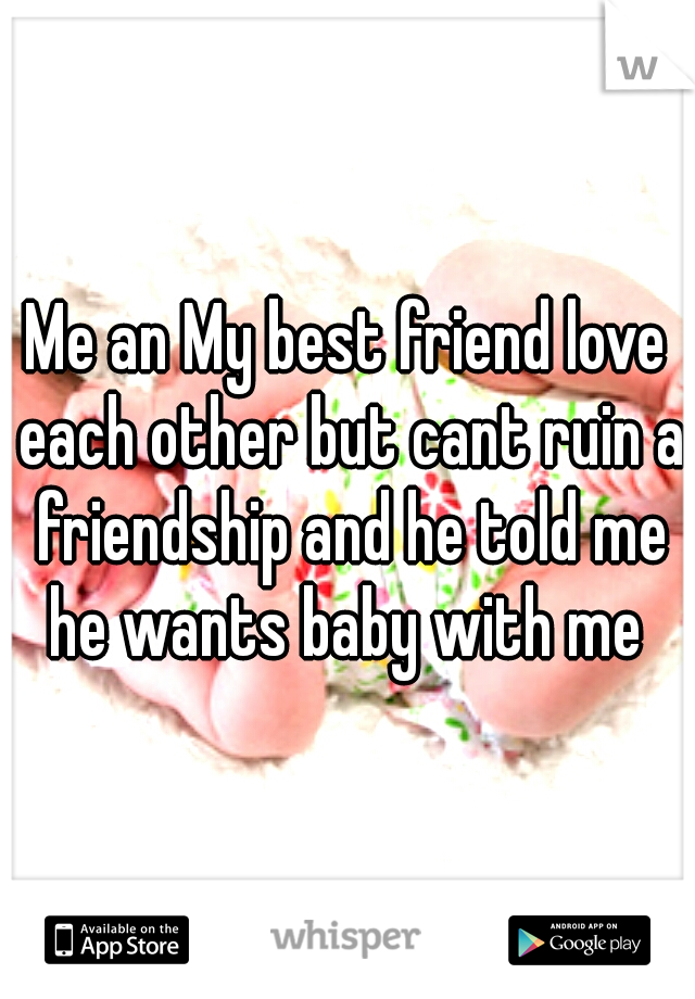 Me an My best friend love each other but cant ruin a friendship and he told me he wants baby with me