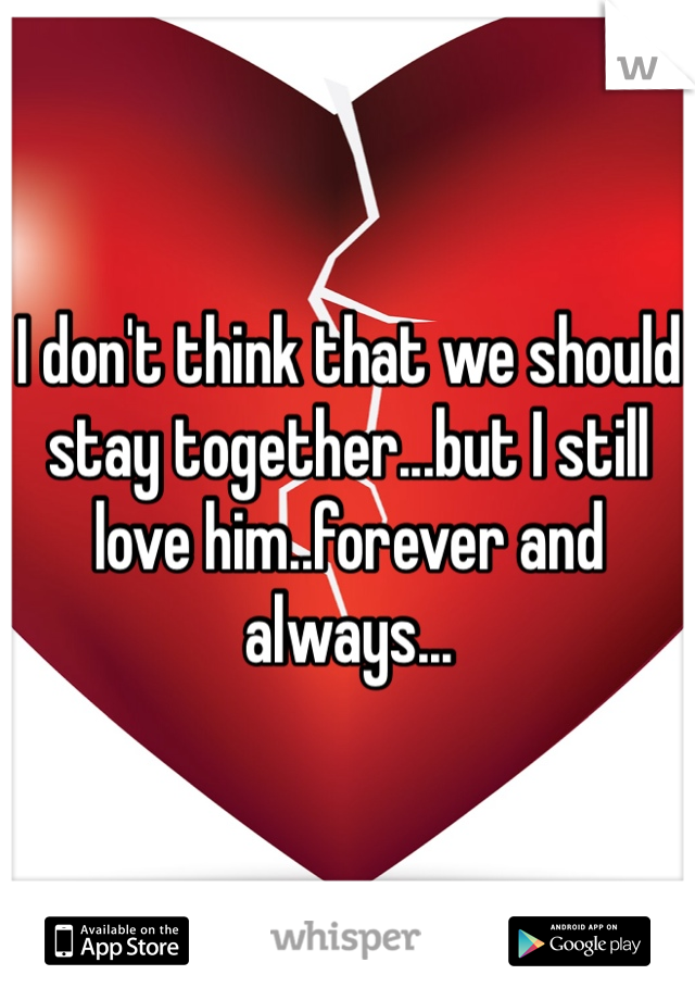 I don't think that we should stay together...but I still love him..forever and always...