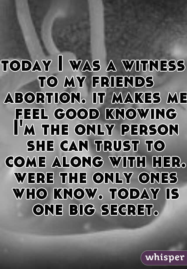 today I was a witness to my friends abortion. it makes me feel good knowing I'm the only person she can trust to come along with her. were the only ones who know. today is one big secret.