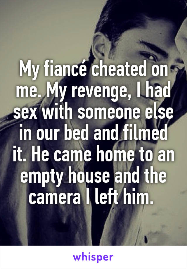 My fiancé cheated on me. My revenge, I had sex with someone else in our bed and filmed it. He came home to an empty house and the camera I left him.
