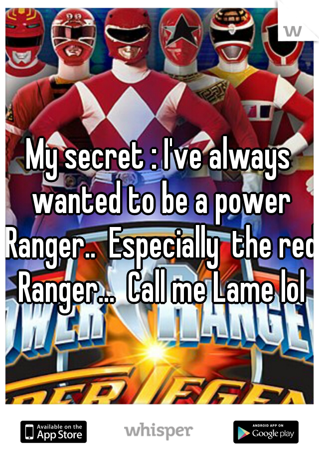 My secret : I've always wanted to be a power Ranger..  Especially  the red Ranger...  Call me Lame lol
