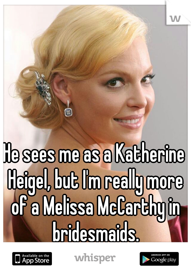 He sees me as a Katherine Heigel, but I'm really more of a Melissa McCarthy in bridesmaids.