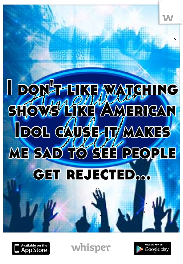 I don't like watching shows like American Idol cause it makes me sad to see people get rejected...
