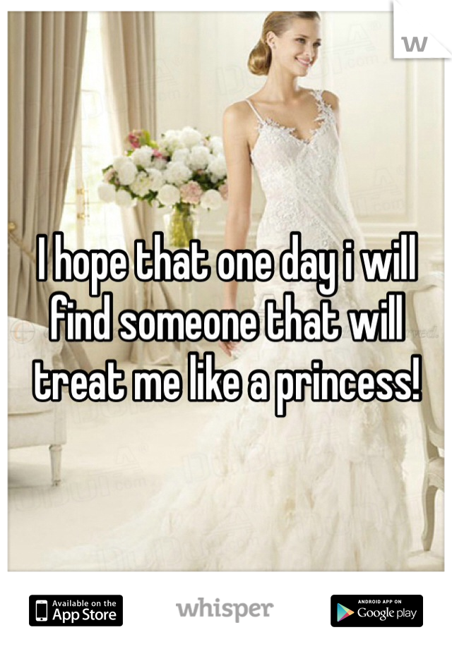I hope that one day i will find someone that will treat me like a princess!