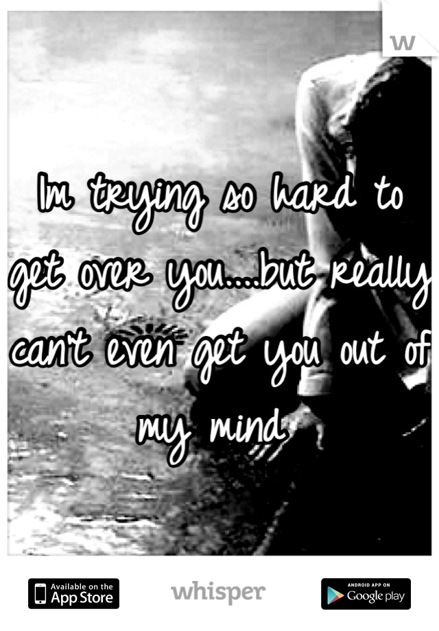 Im trying so hard to get over you....but really can't even get you out of my mind
