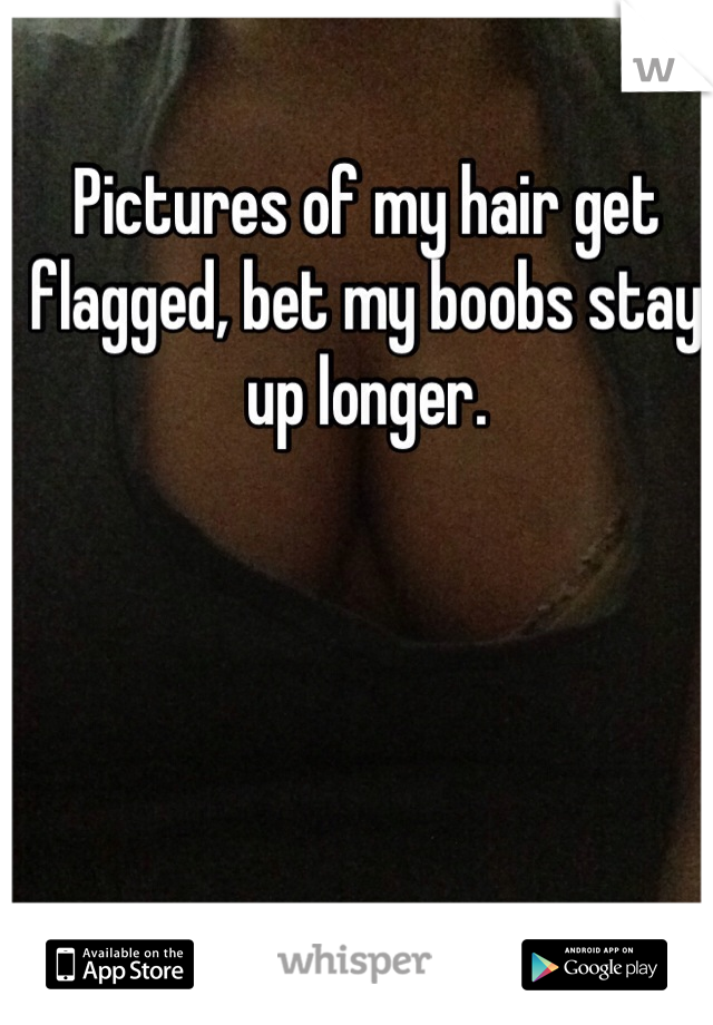 Pictures of my hair get flagged, bet my boobs stay up longer.