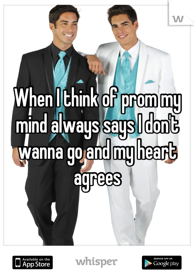 When I think of prom my mind always says I don't wanna go and my heart agrees