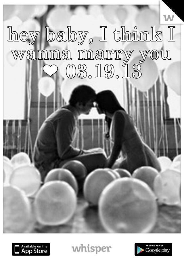 hey baby, I think I wanna marry you ❤ 03.19.13