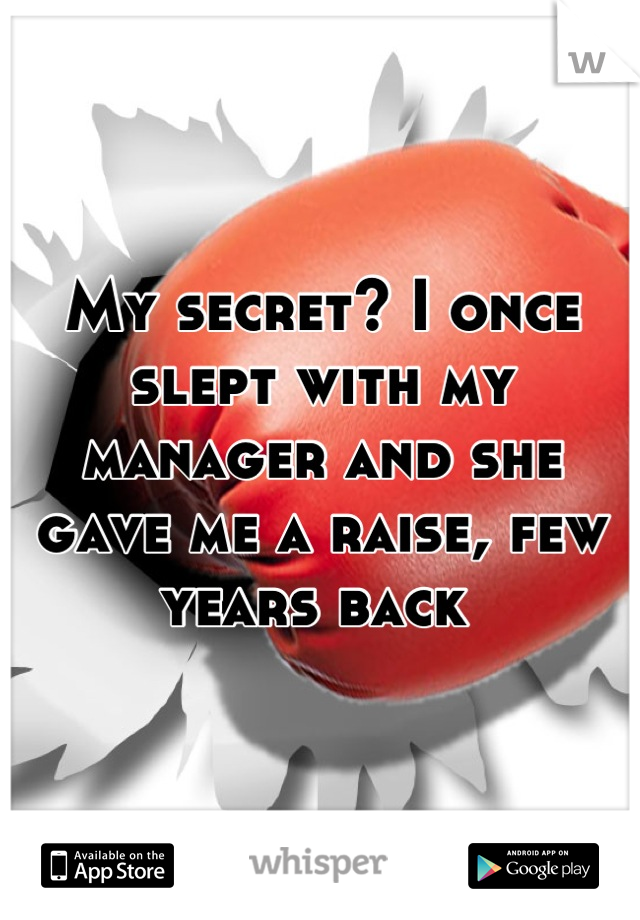 My secret? I once slept with my manager and she gave me a raise, few years back