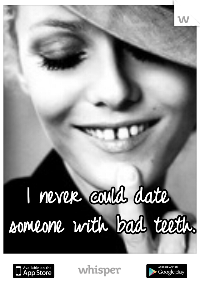 I never could date someone with bad teeth.