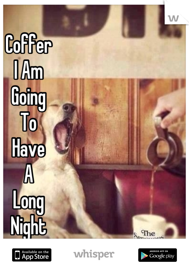 Coffer I Am Going To Have A Long Night