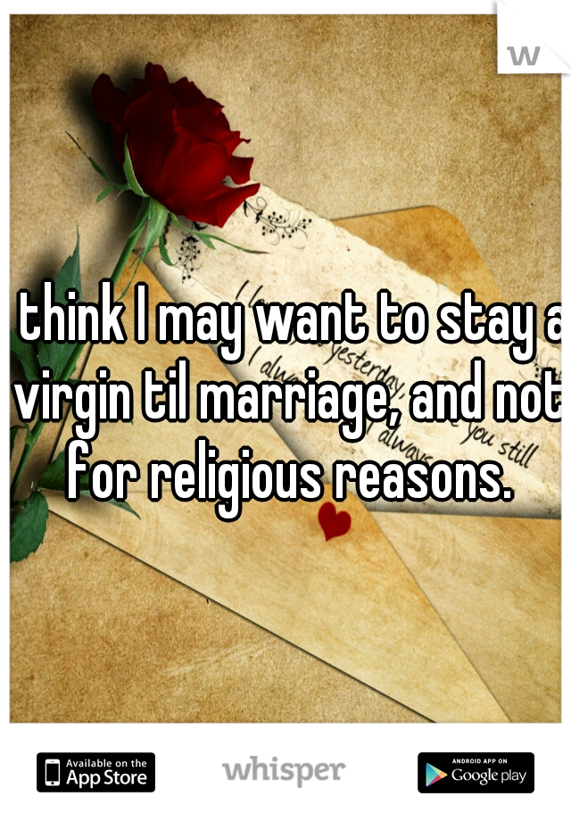 I think I may want to stay a virgin til marriage, and not for religious reasons.