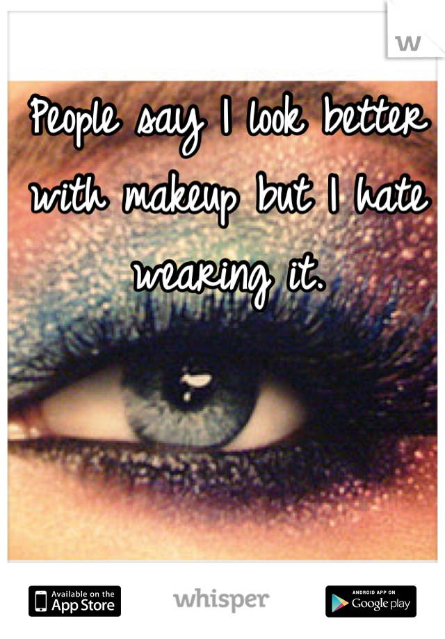 People say I look better with makeup but I hate wearing it.