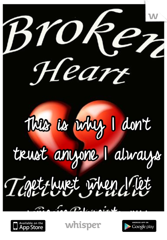 This is why I don't trust anyone I always get hurt when I let someone close to my heart !!