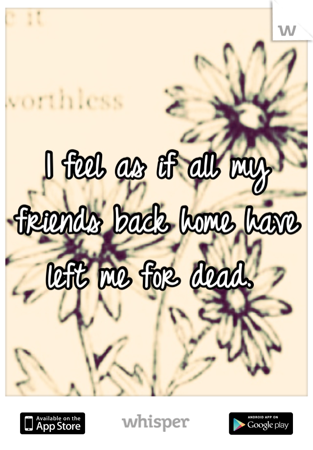 I feel as if all my friends back home have left me for dead.