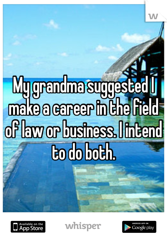 My grandma suggested I make a career in the field of law or business. I intend to do both.
