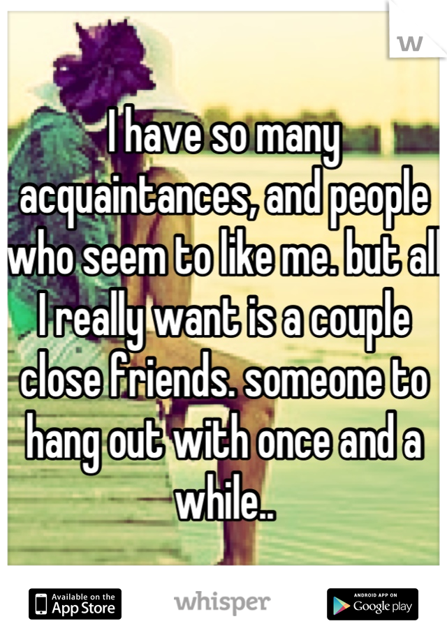 I have so many acquaintances, and people who seem to like me. but all I really want is a couple close friends. someone to hang out with once and a while..