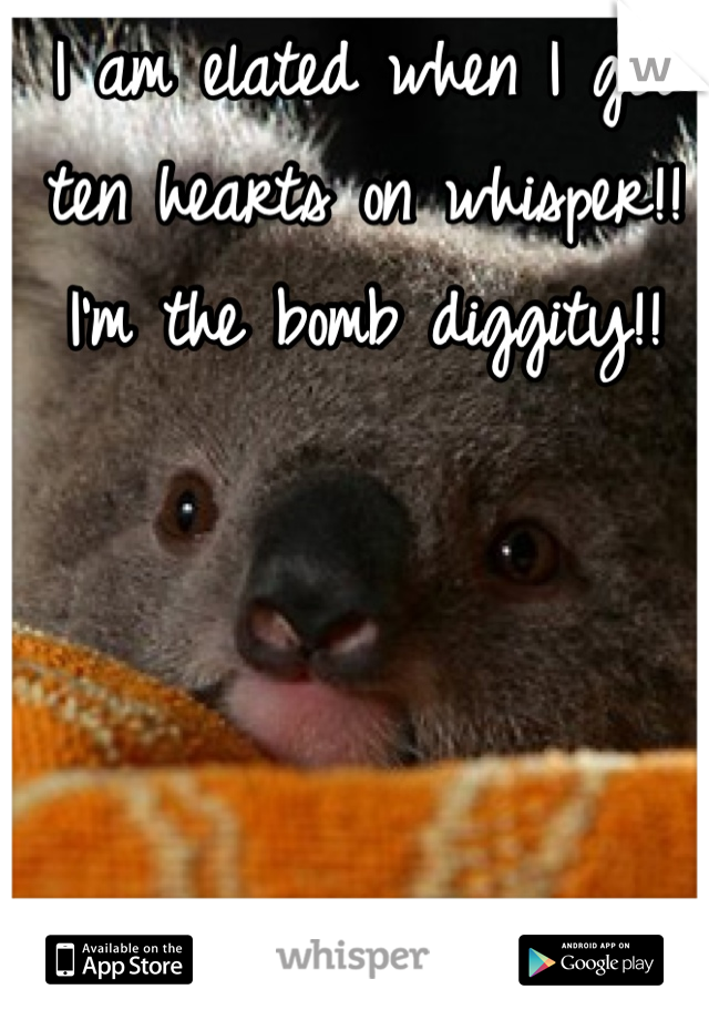 I am elated when I get ten hearts on whisper!! I'm the bomb diggity!!
