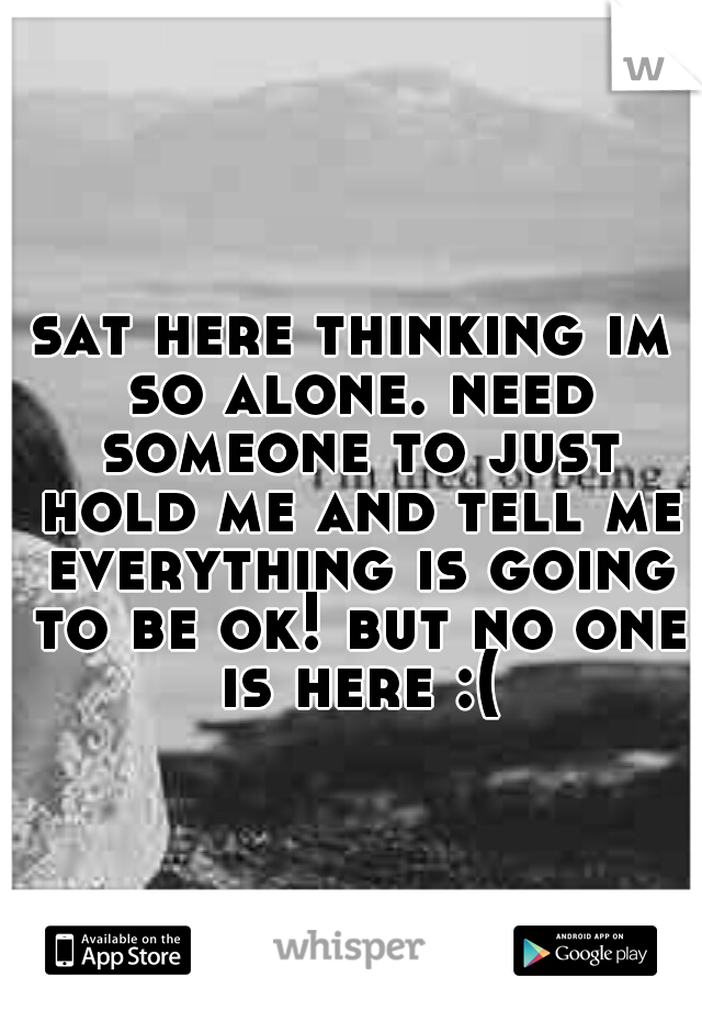sat here thinking im so alone. need someone to just hold me and tell me everything is going to be ok! but no one is here :(