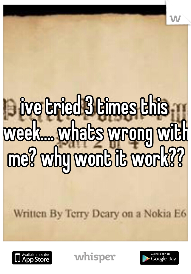 ive tried 3 times this week.... whats wrong with me? why wont it work??