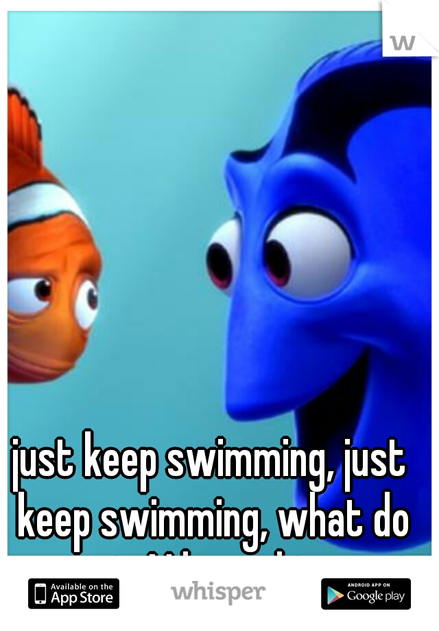 just keep swimming, just keep swimming, what do we swim! I love this movie
