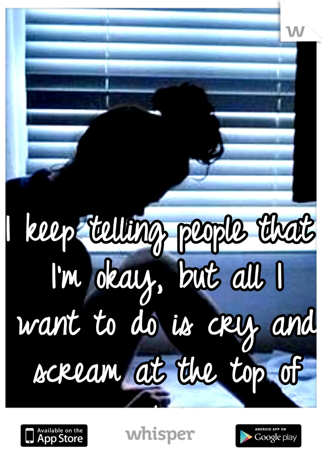 I keep telling people that I'm okay, but all I want to do is cry and scream at the top of my lungs...