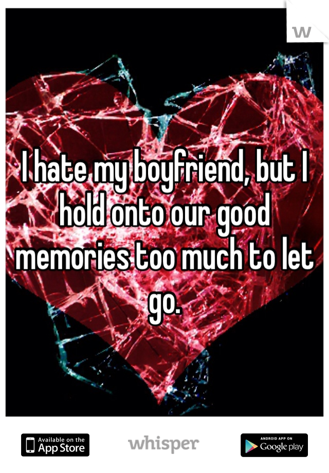 I hate my boyfriend, but I hold onto our good memories too much to let go.
