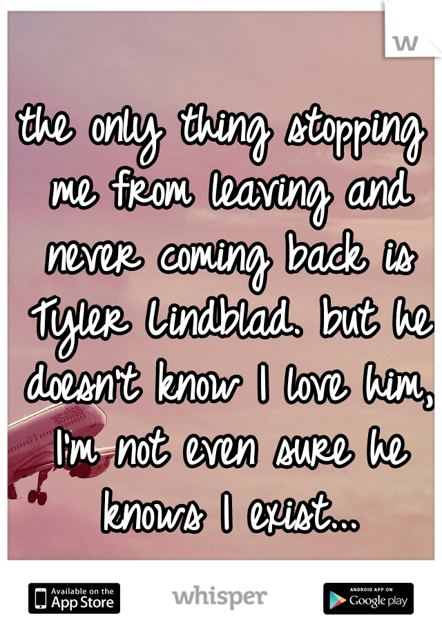 the only thing stopping me from leaving and never coming back is Tyler Lindblad. but he doesn't know I love him, I'm not even sure he knows I exist...