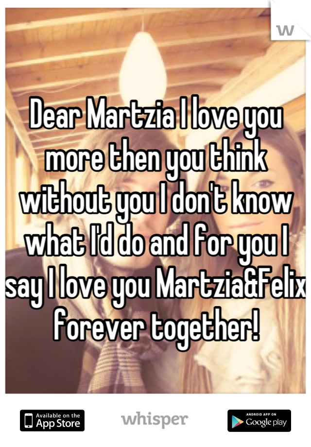 Dear Martzia I love you more then you think without you I don't know what I'd do and for you I say I love you Martzia&Felix forever together!