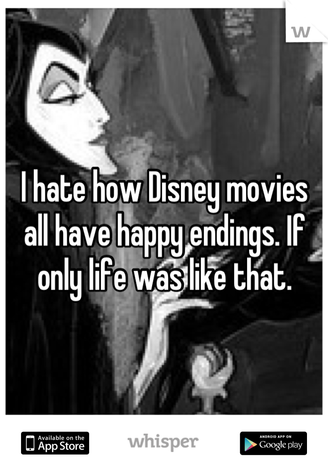 I hate how Disney movies all have happy endings. If only life was like that.