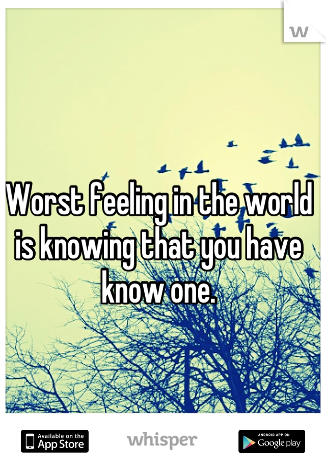 Worst feeling in the world is knowing that you have know one.