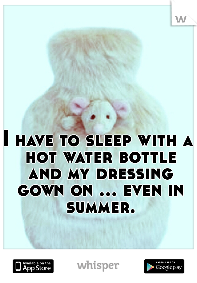 I have to sleep with a hot water bottle and my dressing gown on ... even in summer.