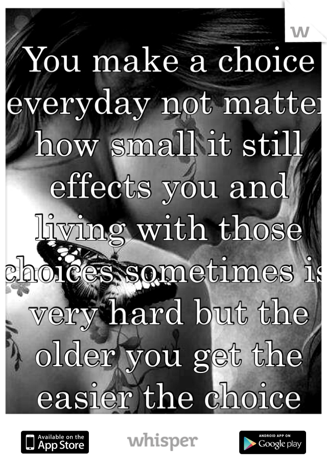 You make a choice everyday not matter how small it still effects you and living with those choices sometimes is very hard but the older you get the easier the choice becomes...
