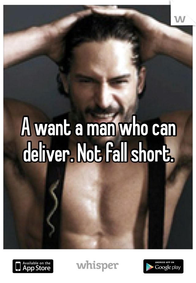 A want a man who can deliver. Not fall short.