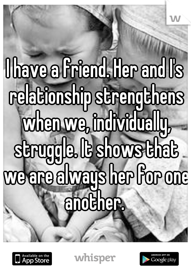 I have a friend. Her and I's relationship strengthens when we, individually, struggle. It shows that we are always her for one another.