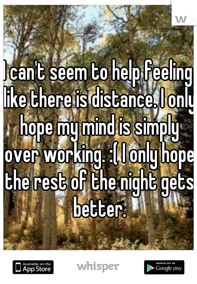 I can't seem to help feeling like there is distance. I only hope my mind is simply over working. :( I only hope the rest of the night gets better.
