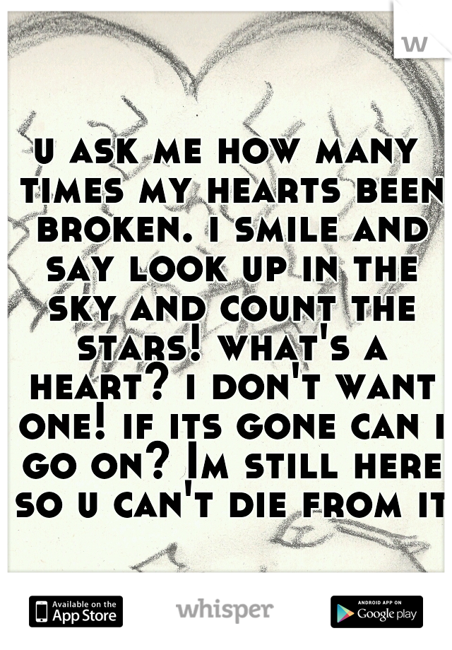 u ask me how many times my hearts been broken. i smile and say look up in the sky and count the stars! what's a heart? i don't want one! if its gone can i go on? Im still here so u can't die from it!