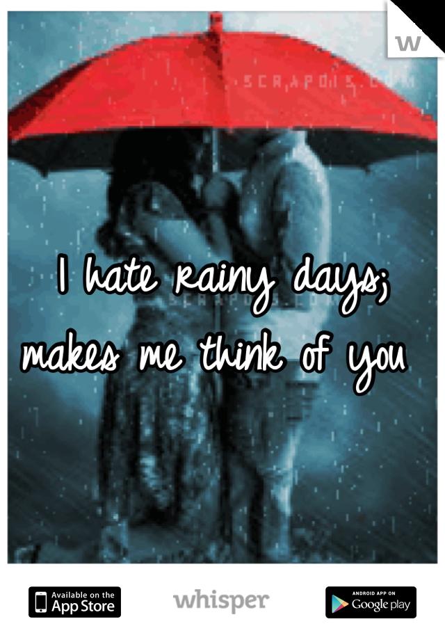 I hate rainy days; makes me think of you