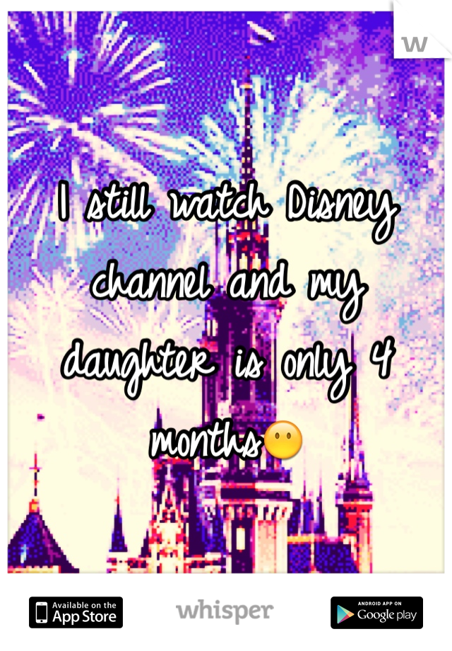 I still watch Disney channel and my daughter is only 4 months😶