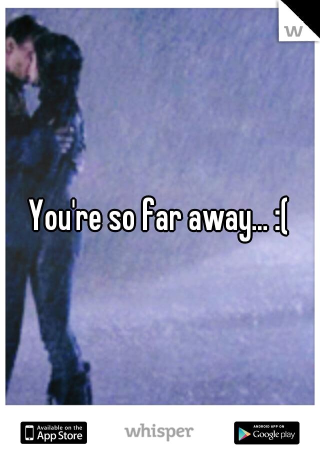You're so far away... :(